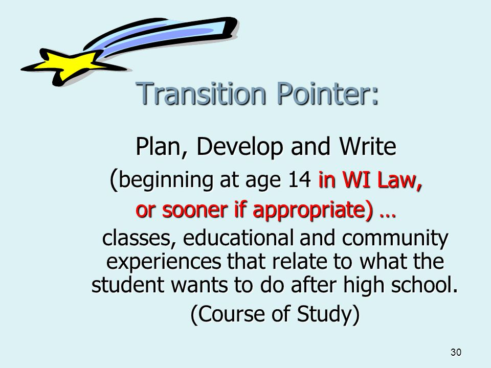 30 Transition Pointer: Plan, Develop and Write ( beginning at age 14 in WI Law, or sooner if appropriate) … classes, educational and community experie