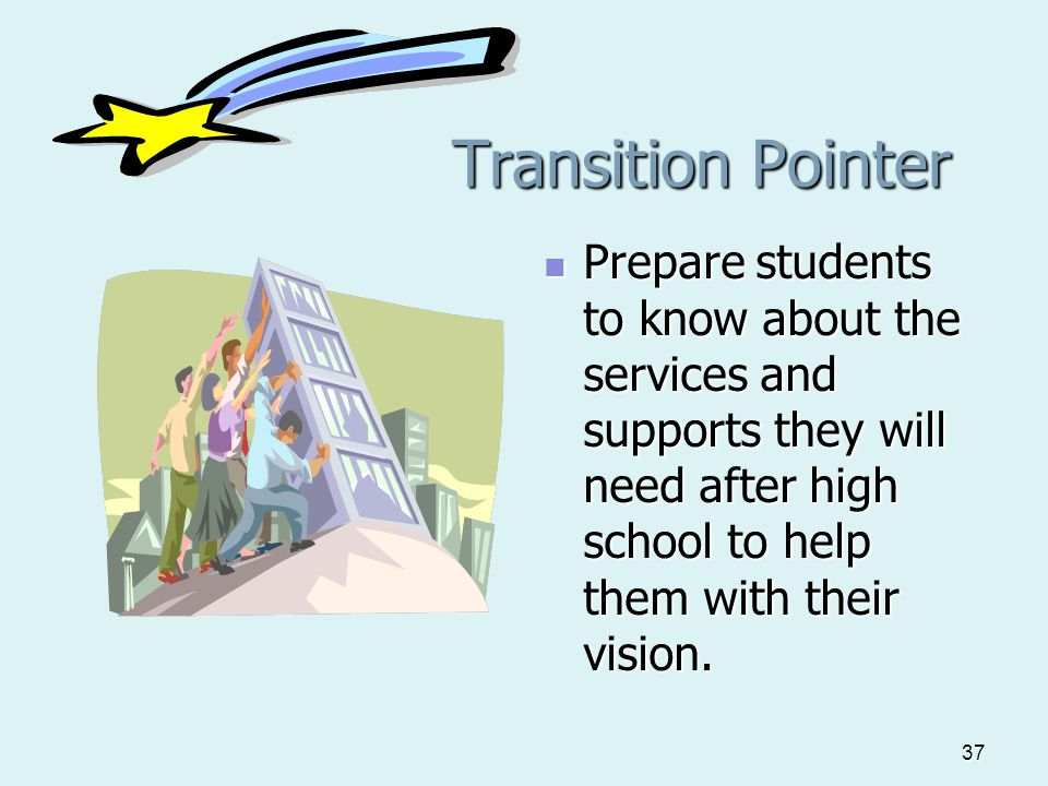 37 Transition Pointer Transition Pointer Prepare students to know about the services and supports they will need after high school to help them with their vision.