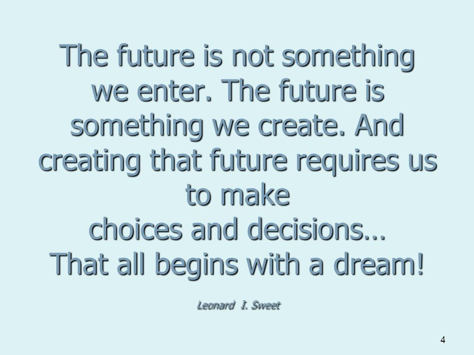 4 The future is not something we enter. The future is something we create.