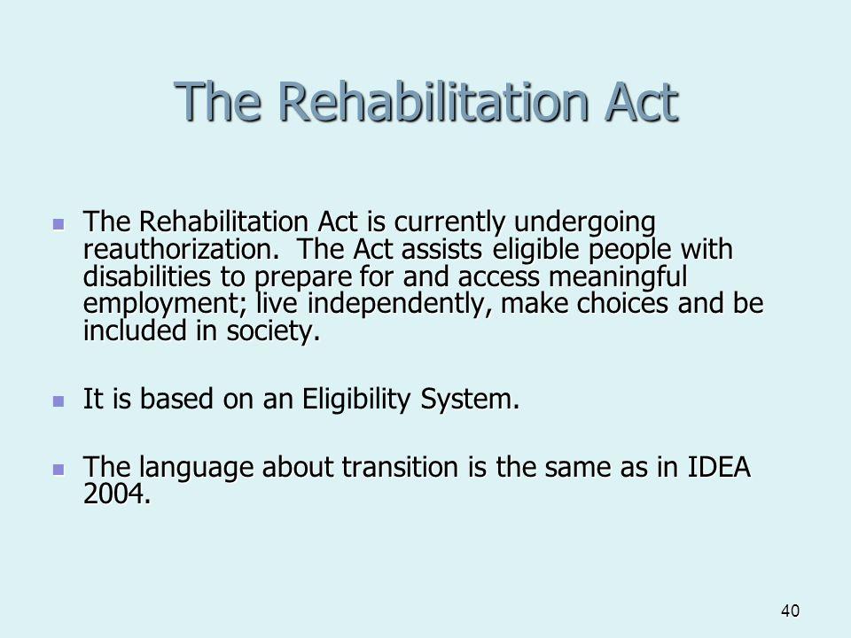 40 The Rehabilitation Act The Rehabilitation Act is currently undergoing reauthorization.