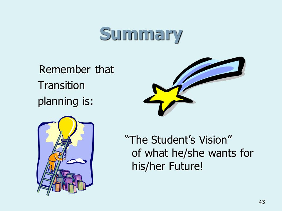 """43 Summary Remember that Transition Transition planning is: planning is: """"The Student's Vision"""" of what he/she wants for of what he/she wants for his/"""
