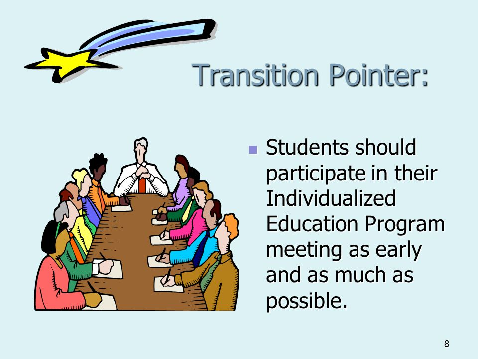 8 Transition Pointer: Students should participate in their Individualized Education Program meeting as early and as much as possible. Students should