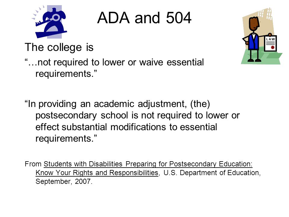 ADA and 504 The college is …not required to lower or waive essential requirements. In providing an academic adjustment, (the) postsecondary school is not required to lower or effect substantial modifications to essential requirements. From Students with Disabilities Preparing for Postsecondary Education: Know Your Rights and Responsibilities, U.S.