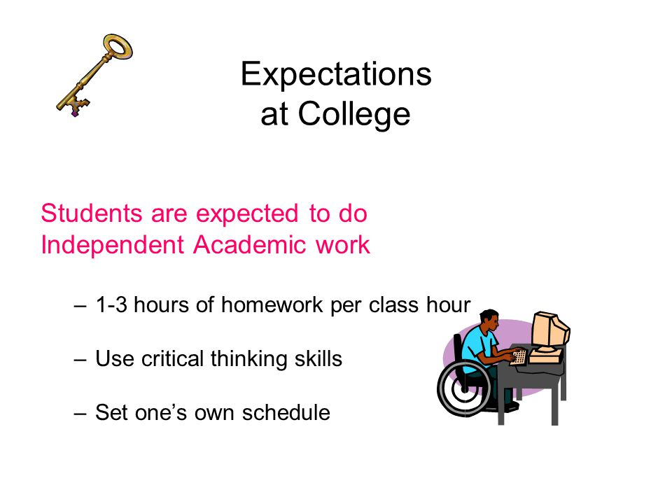 Expectations at College Students are expected to do Independent Academic work –1-3 hours of homework per class hour –Use critical thinking skills –Set one's own schedule