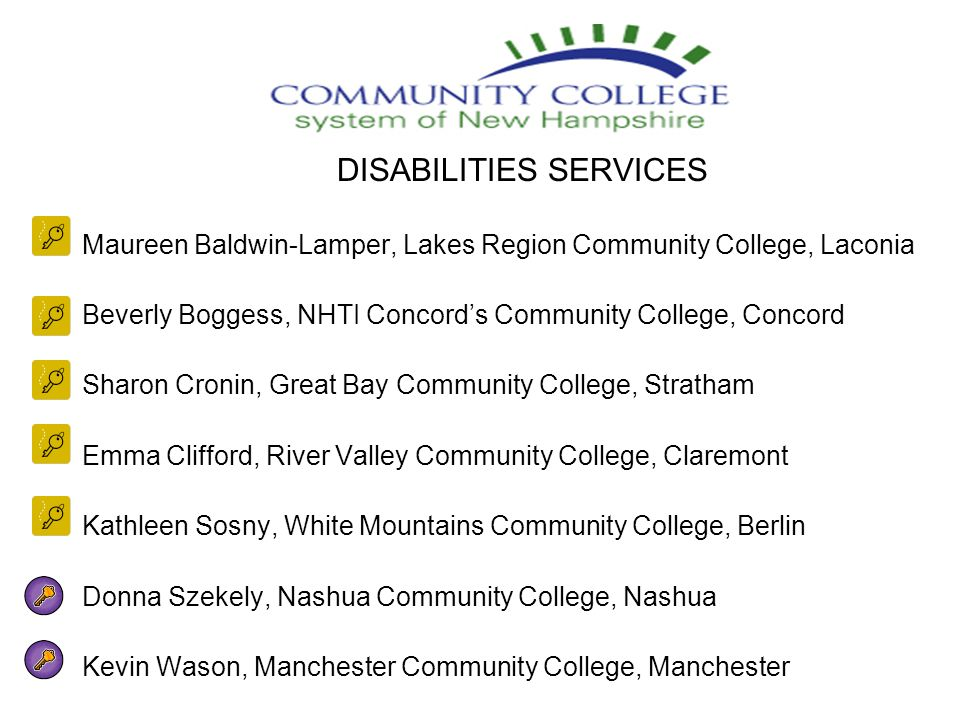 DISABILITIES SERVICES Maureen Baldwin-Lamper, Lakes Region Community College, Laconia Beverly Boggess, NHTI Concord's Community College, Concord Sharon Cronin, Great Bay Community College, Stratham Emma Clifford, River Valley Community College, Claremont Kathleen Sosny, White Mountains Community College, Berlin Donna Szekely, Nashua Community College, Nashua Kevin Wason, Manchester Community College, Manchester