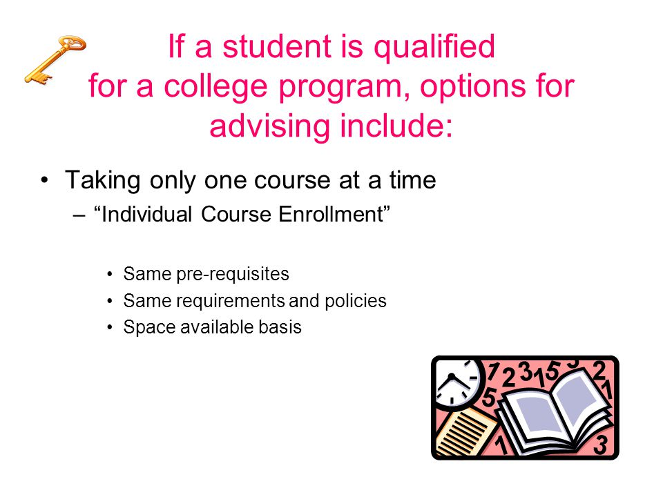If a student is qualified for a college program, options for advising include: Taking only one course at a time – Individual Course Enrollment Same pre-requisites Same requirements and policies Space available basis
