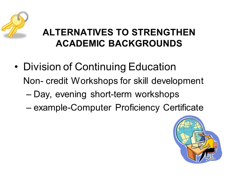 ALTERNATIVES TO STRENGTHEN ACADEMIC BACKGROUNDS Division of Continuing Education Non- credit Workshops for skill development –Day, evening short-term workshops –example-Computer Proficiency Certificate