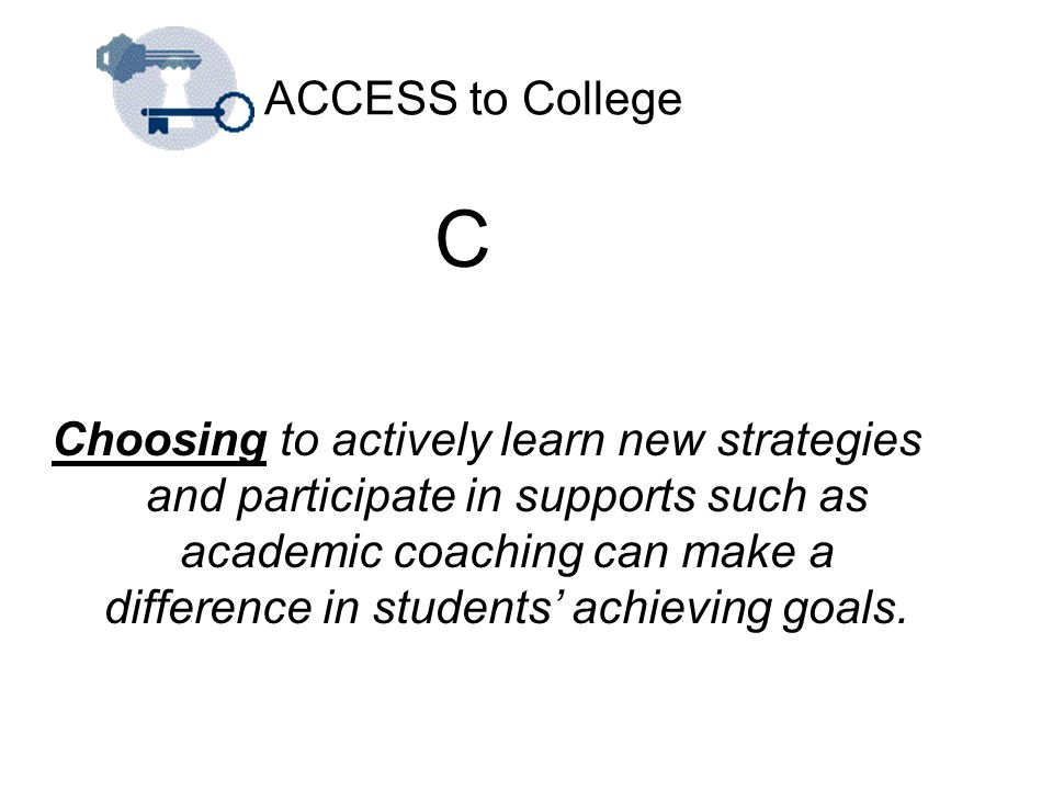 ACCESS to College C Choosing to actively learn new strategies and participate in supports such as academic coaching can make a difference in students'