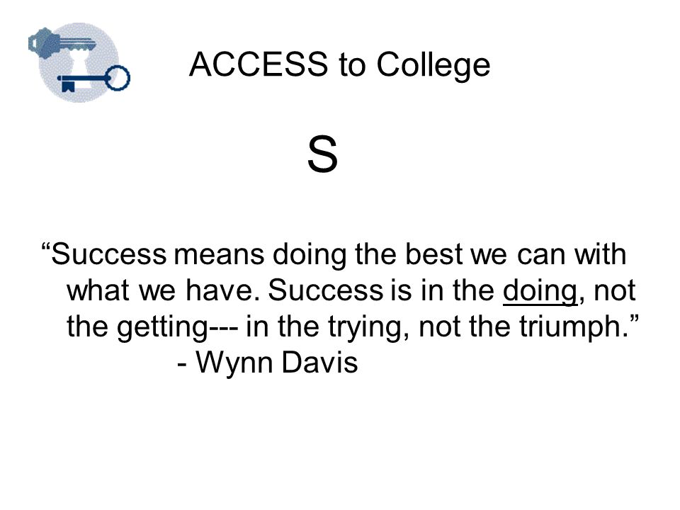 ACCESS to College S Success means doing the best we can with what we have.