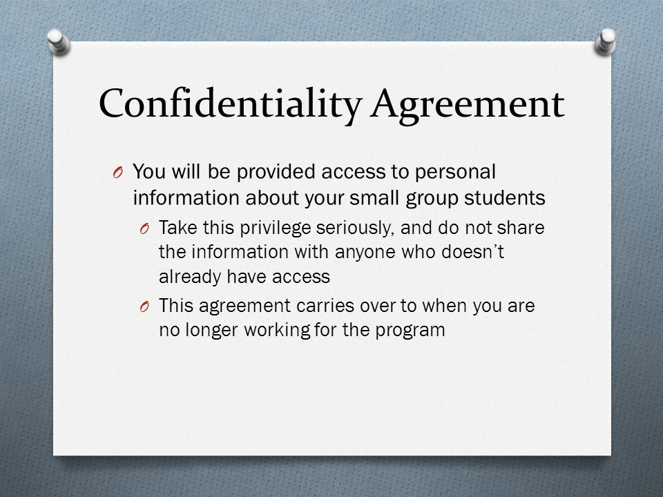 Confidentiality Agreement O You will be provided access to personal information about your small group students O Take this privilege seriously, and do not share the information with anyone who doesn't already have access O This agreement carries over to when you are no longer working for the program