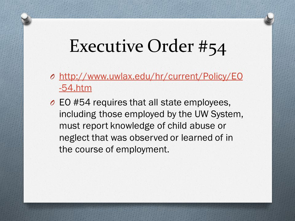Executive Order #54 O http://www.uwlax.edu/hr/current/Policy/EO -54.htm http://www.uwlax.edu/hr/current/Policy/EO -54.htm O EO #54 requires that all state employees, including those employed by the UW System, must report knowledge of child abuse or neglect that was observed or learned of in the course of employment.