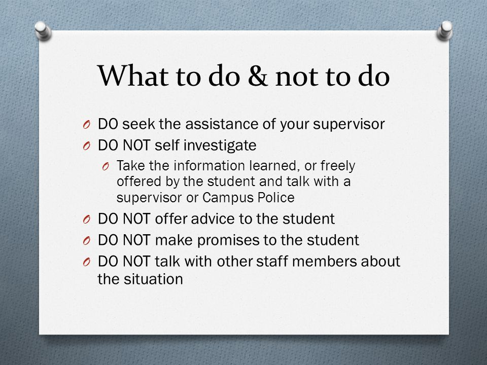 What to do & not to do O DO seek the assistance of your supervisor O DO NOT self investigate O Take the information learned, or freely offered by the student and talk with a supervisor or Campus Police O DO NOT offer advice to the student O DO NOT make promises to the student O DO NOT talk with other staff members about the situation