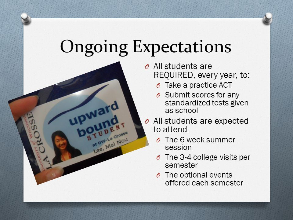 Ongoing Expectations O All students are REQUIRED, every year, to: O Take a practice ACT O Submit scores for any standardized tests given as school O All students are expected to attend: O The 6 week summer session O The 3-4 college visits per semester O The optional events offered each semester