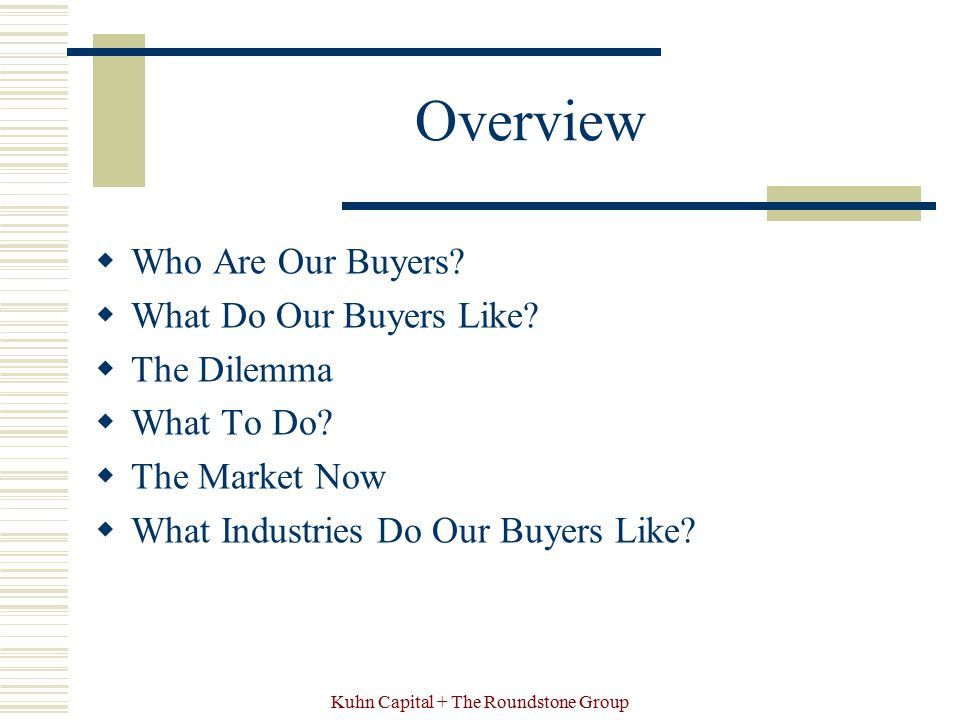 Kuhn Capital + The Roundstone Group Overview  Who Are Our Buyers?  What Do Our Buyers Like?  The Dilemma  What To Do?  The Market Now  What Indu