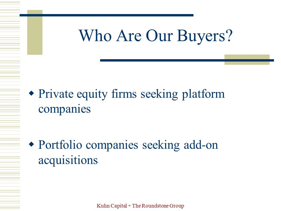 Kuhn Capital + The Roundstone Group Who Are Our Buyers?  Private equity firms seeking platform companies  Portfolio companies seeking add-on acquisi
