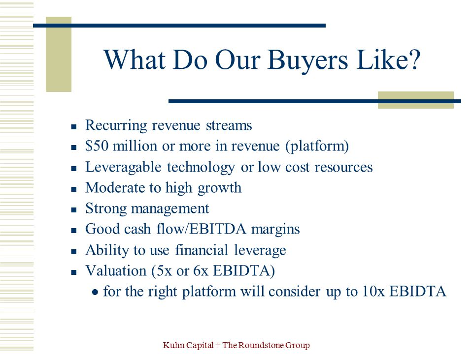 Kuhn Capital + The Roundstone Group What Do Our Buyers Like? Recurring revenue streams $50 million or more in revenue (platform) Leveragable technolog