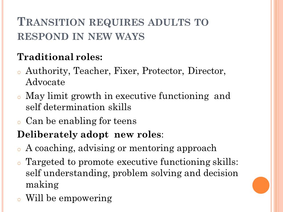 T RANSITION REQUIRES ADULTS TO RESPOND IN NEW WAYS Traditional roles: o Authority, Teacher, Fixer, Protector, Director, Advocate o May limit growth in executive functioning and self determination skills o Can be enabling for teens Deliberately adopt new roles : o A coaching, advising or mentoring approach o Targeted to promote executive functioning skills: self understanding, problem solving and decision making o Will be empowering