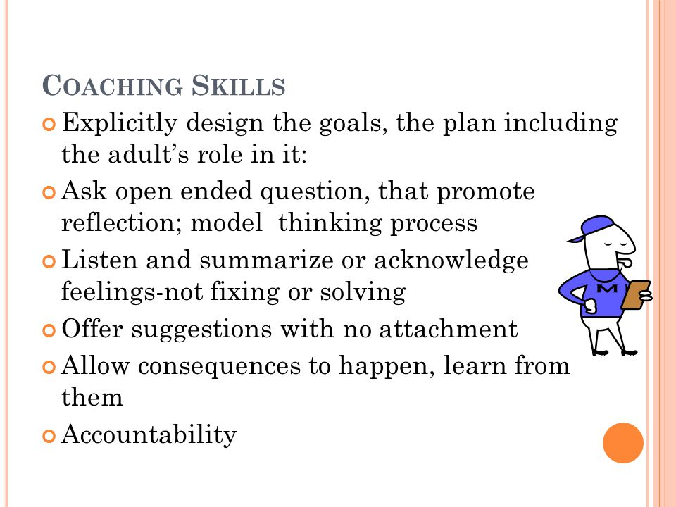 C OACHING S KILLS Explicitly design the goals, the plan including the adult's role in it: Ask open ended question, that promote reflection; model thinking process Listen and summarize or acknowledge feelings-not fixing or solving Offer suggestions with no attachment Allow consequences to happen, learn from them Accountability