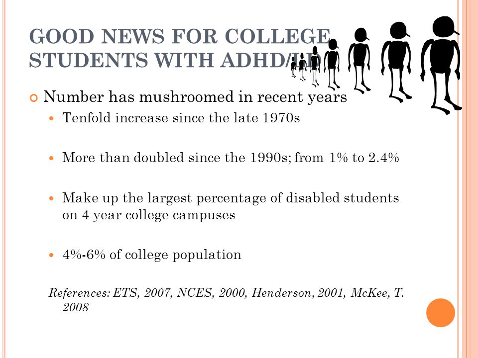 GOOD NEWS FOR COLLEGE STUDENTS WITH ADHD/LD Number has mushroomed in recent years Tenfold increase since the late 1970s More than doubled since the 1990s; from 1% to 2.4% Make up the largest percentage of disabled students on 4 year college campuses 4%-6% of college population References: ETS, 2007, NCES, 2000, Henderson, 2001, McKee, T.