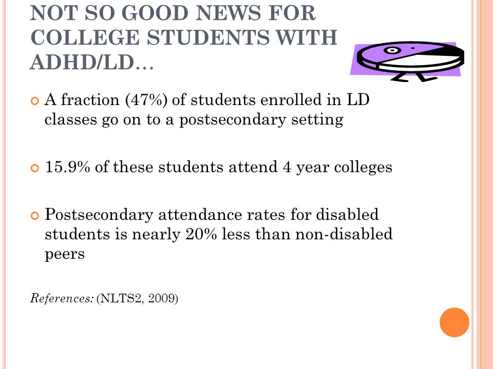 NOT SO GOOD NEWS FOR COLLEGE STUDENTS WITH ADHD/LD … A fraction (47%) of students enrolled in LD classes go on to a postsecondary setting 15.9% of these students attend 4 year colleges Postsecondary attendance rates for disabled students is nearly 20% less than non-disabled peers References: (NLTS2, 2009)