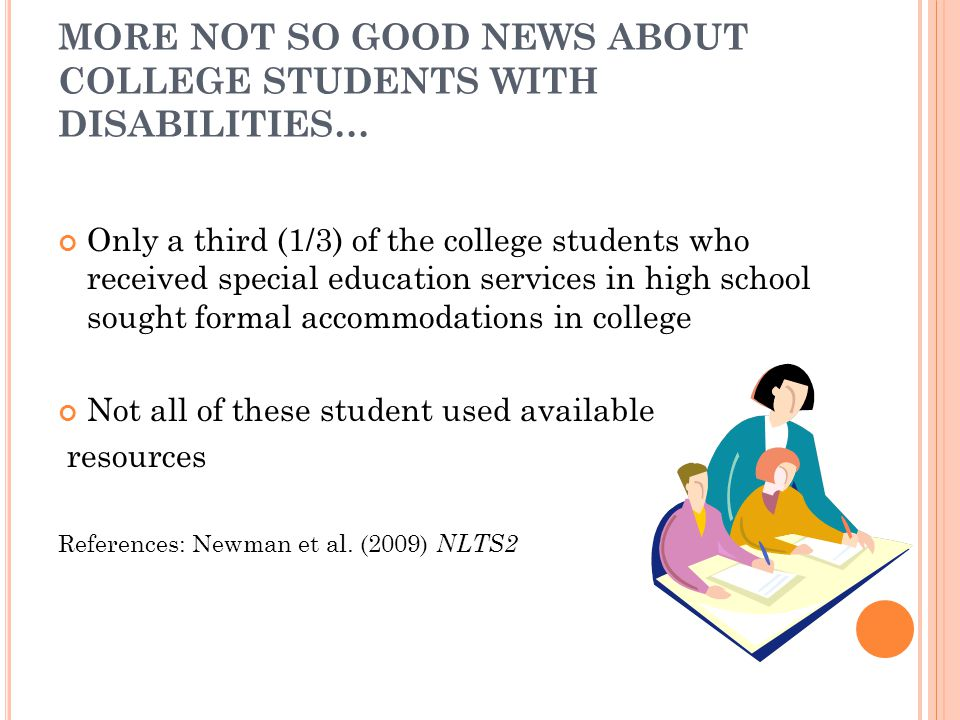 MORE NOT SO GOOD NEWS ABOUT COLLEGE STUDENTS WITH DISABILITIES… Only a third (1/3) of the college students who received special education services in high school sought formal accommodations in college Not all of these student used available resources References: Newman et al.