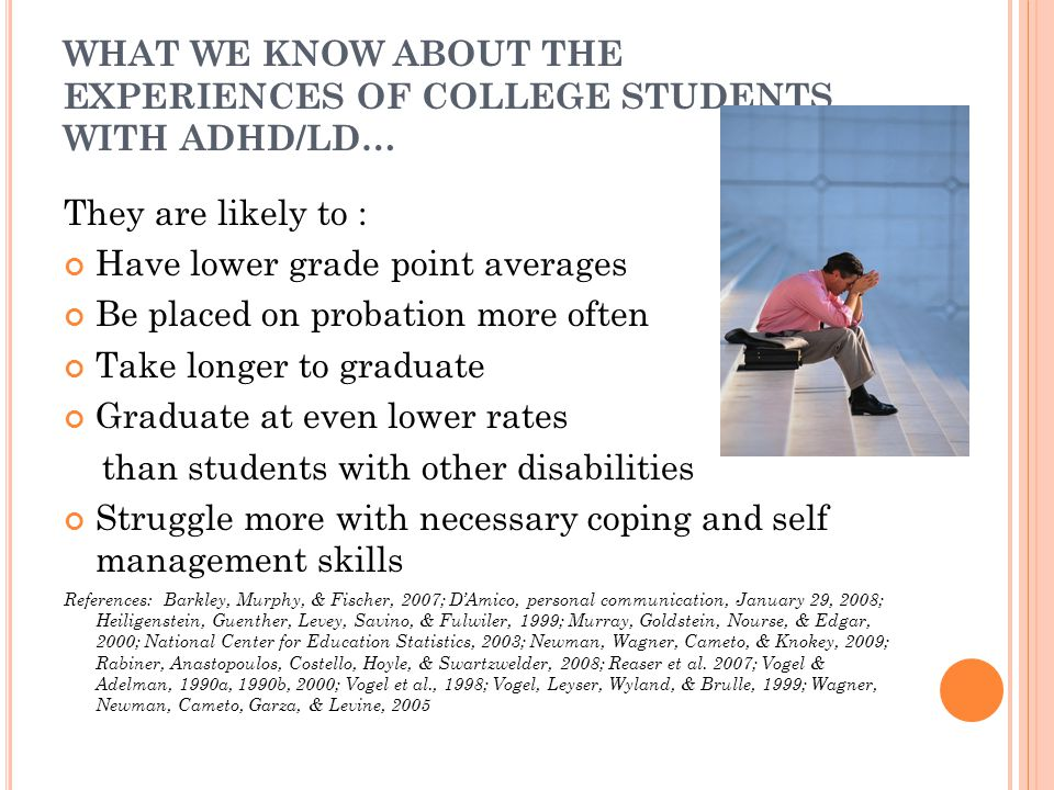 WHAT WE KNOW ABOUT THE EXPERIENCES OF COLLEGE STUDENTS WITH ADHD/LD… They are likely to : Have lower grade point averages Be placed on probation more often Take longer to graduate Graduate at even lower rates than students with other disabilities Struggle more with necessary coping and self management skills References: Barkley, Murphy, & Fischer, 2007; D'Amico, personal communication, January 29, 2008; Heiligenstein, Guenther, Levey, Savino, & Fulwiler, 1999; Murray, Goldstein, Nourse, & Edgar, 2000; National Center for Education Statistics, 2003; Newman, Wagner, Cameto, & Knokey, 2009; Rabiner, Anastopoulos, Costello, Hoyle, & Swartzwelder, 2008; Reaser et al.