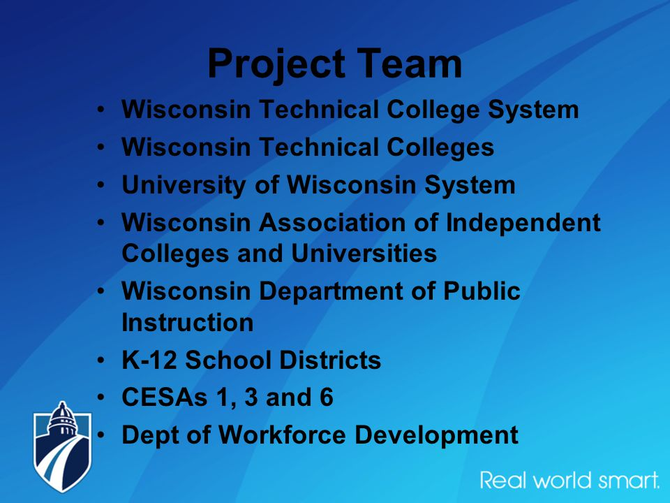 Project Team Wisconsin Technical College System Wisconsin Technical Colleges University of Wisconsin System Wisconsin Association of Independent Colleges and Universities Wisconsin Department of Public Instruction K-12 School Districts CESAs 1, 3 and 6 Dept of Workforce Development