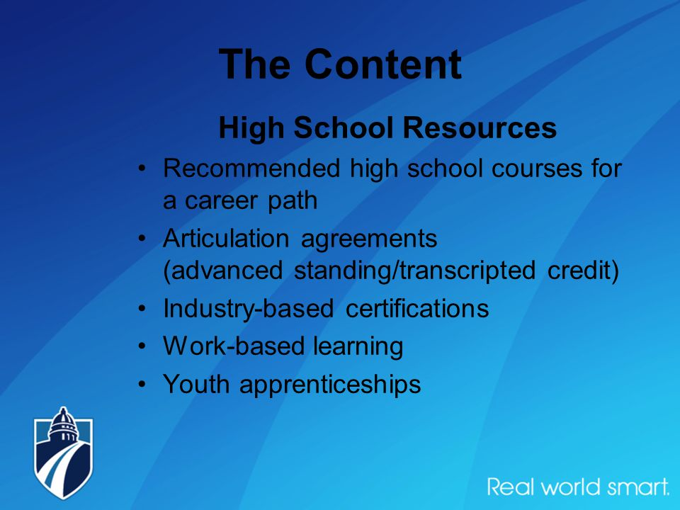 The Content High School Resources Recommended high school courses for a career path Articulation agreements (advanced standing/transcripted credit) Industry-based certifications Work-based learning Youth apprenticeships