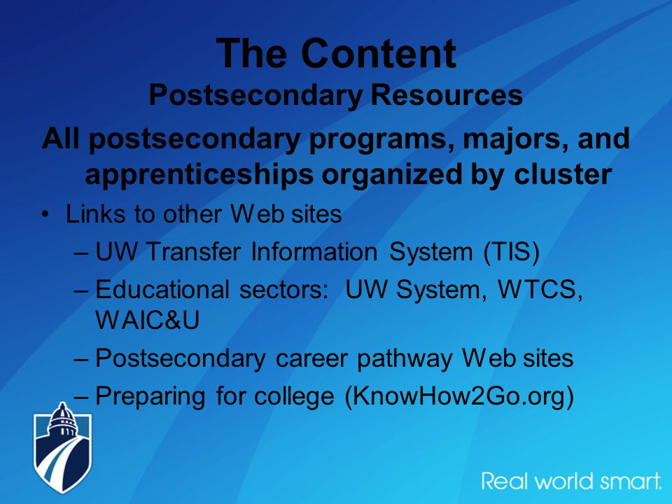 The Content Postsecondary Resources All postsecondary programs, majors, and apprenticeships organized by cluster Links to other Web sites –UW Transfer Information System (TIS) –Educational sectors: UW System, WTCS, WAIC&U –Postsecondary career pathway Web sites –Preparing for college (KnowHow2Go.org)