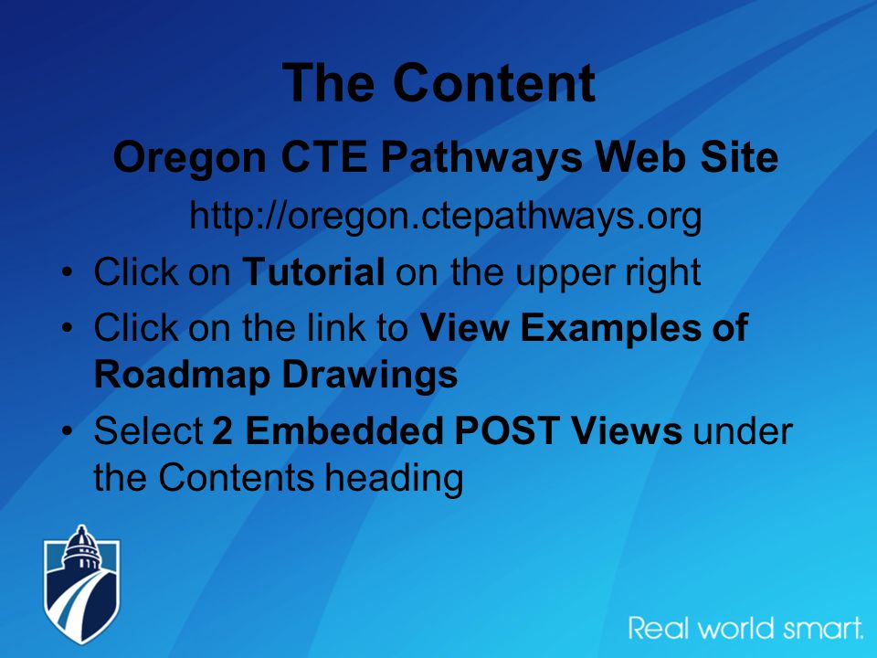 The Content Oregon CTE Pathways Web Site http://oregon.ctepathways.org Click on Tutorial on the upper right Click on the link to View Examples of Roadmap Drawings Select 2 Embedded POST Views under the Contents heading