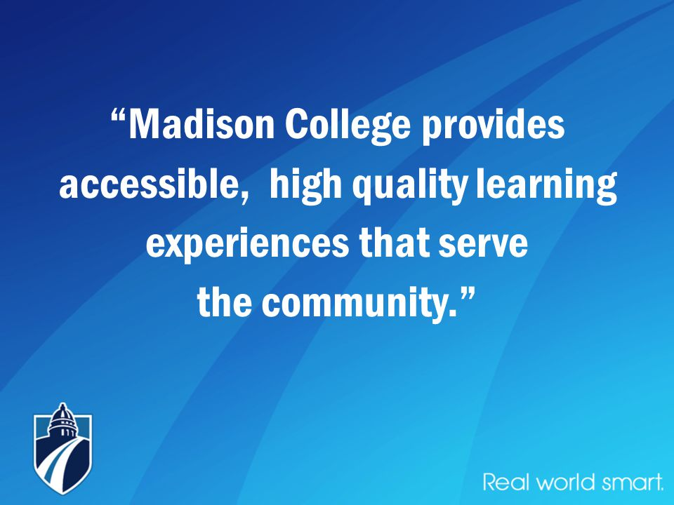 Madison College provides accessible, high quality learning experiences that serve the community.