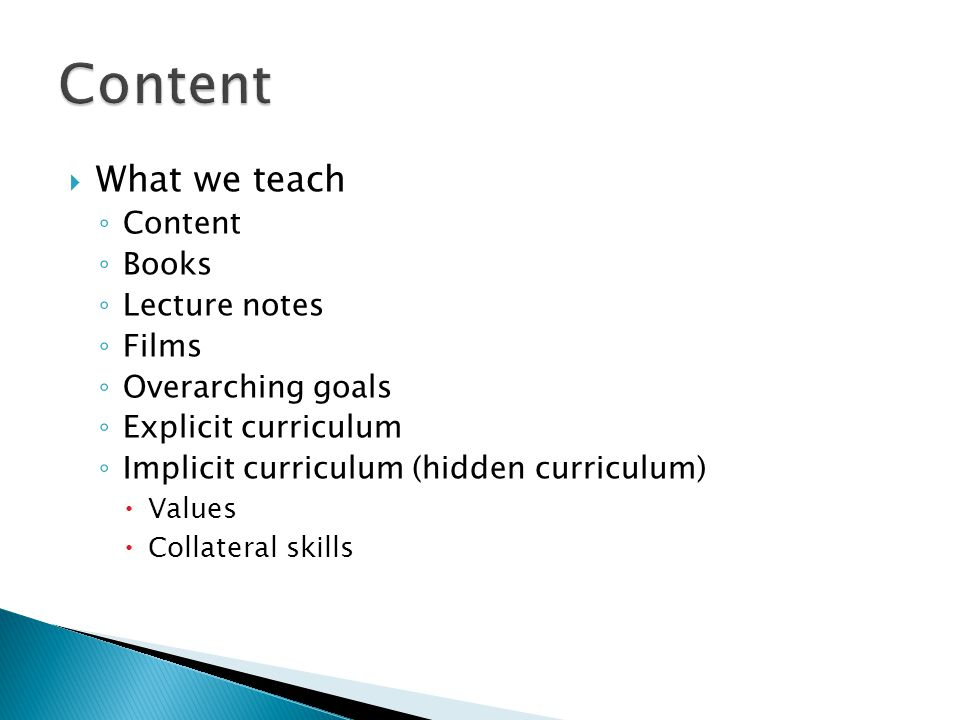  What we teach ◦ Content ◦ Books ◦ Lecture notes ◦ Films ◦ Overarching goals ◦ Explicit curriculum ◦ Implicit curriculum (hidden curriculum)  Values  Collateral skills