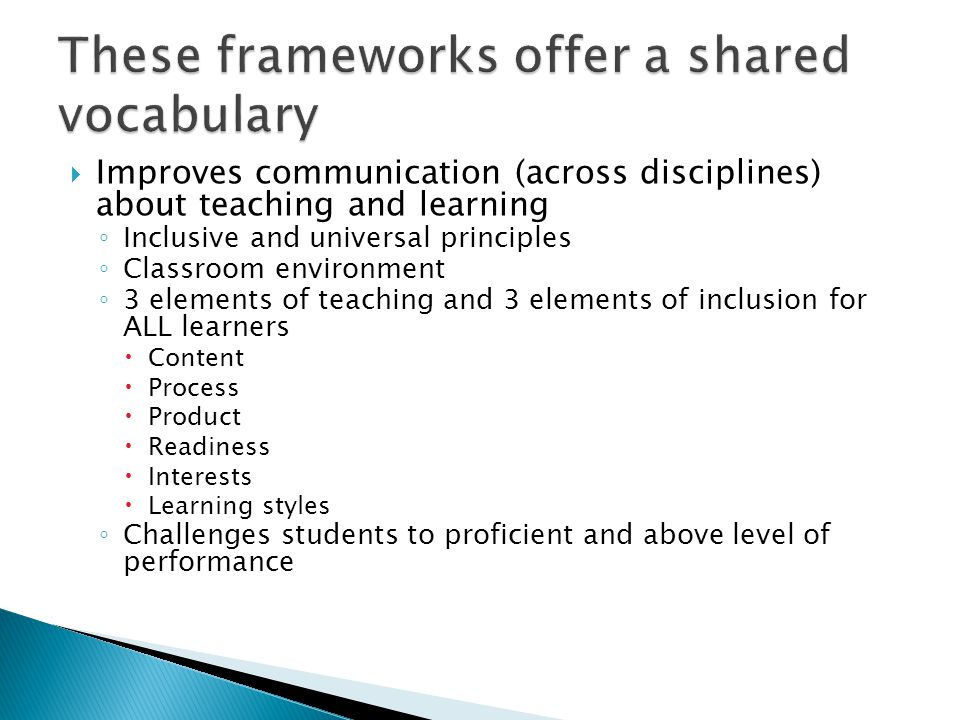  Improves communication (across disciplines) about teaching and learning ◦ Inclusive and universal principles ◦ Classroom environment ◦ 3 elements of teaching and 3 elements of inclusion for ALL learners  Content  Process  Product  Readiness  Interests  Learning styles ◦ Challenges students to proficient and above level of performance