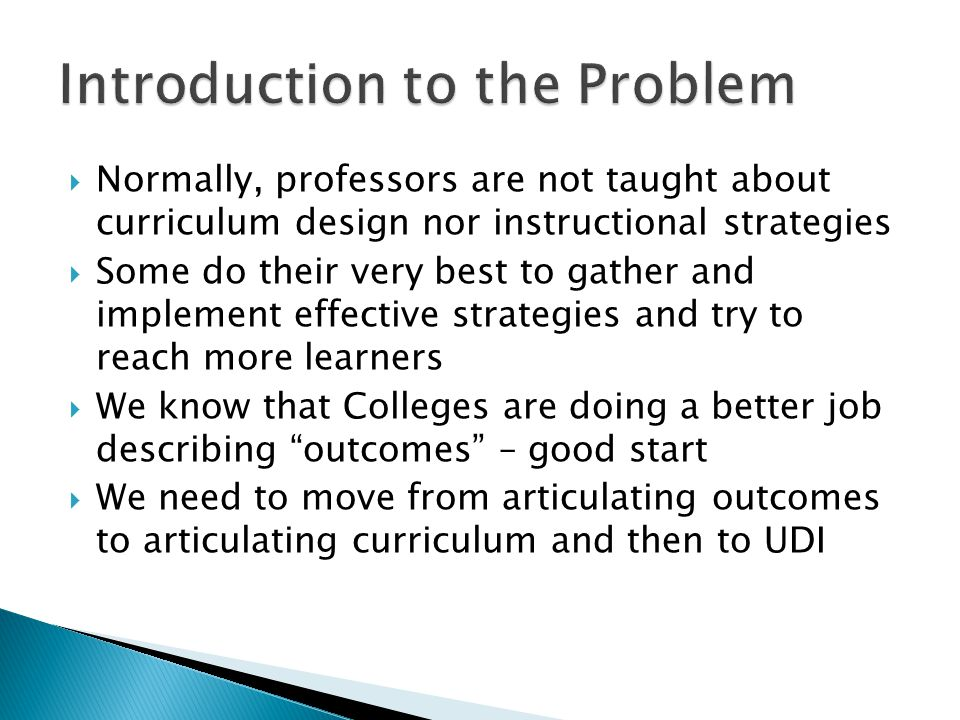  Normally, professors are not taught about curriculum design nor instructional strategies  Some do their very best to gather and implement effective strategies and try to reach more learners  We know that Colleges are doing a better job describing outcomes – good start  We need to move from articulating outcomes to articulating curriculum and then to UDI