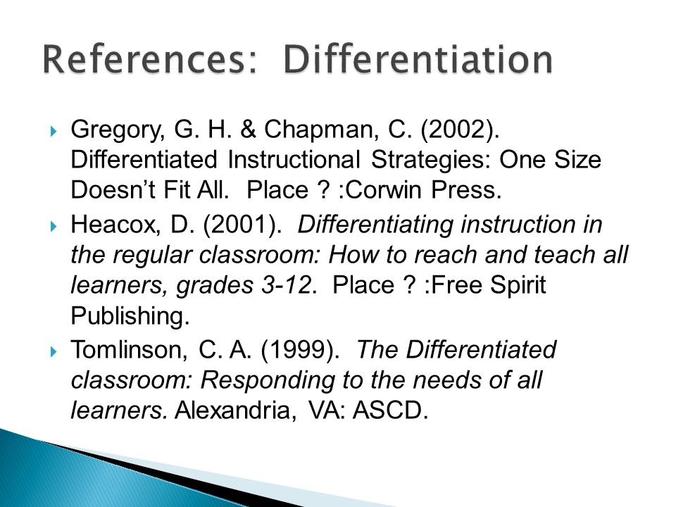  Gregory, G. H. & Chapman, C. (2002). Differentiated Instructional Strategies: One Size Doesn't Fit All. Place ? :Corwin Press.  Heacox, D. (2001).