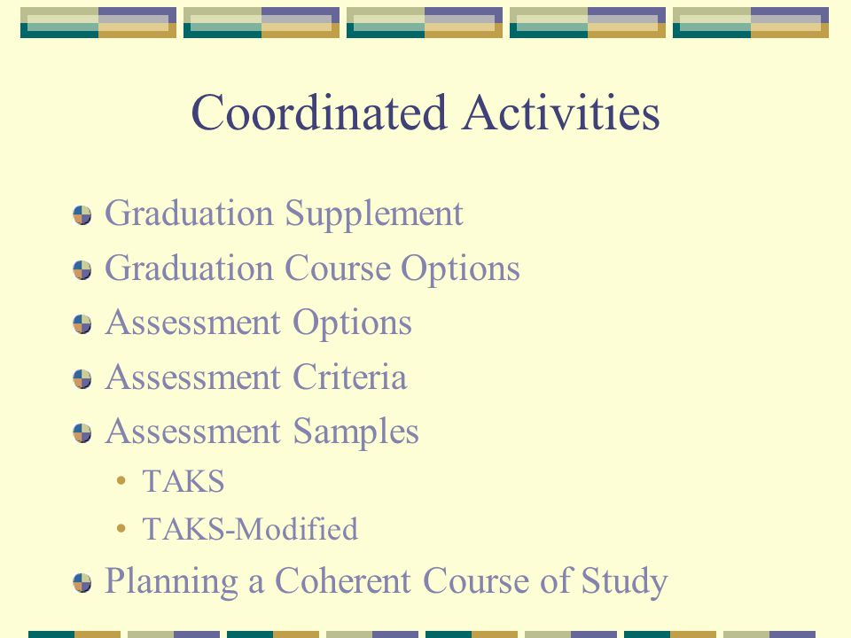 Coordinated Activities Graduation Supplement Graduation Course Options Assessment Options Assessment Criteria Assessment Samples TAKS TAKS-Modified Planning a Coherent Course of Study