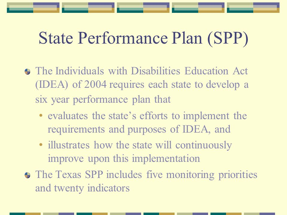State Performance Plan (SPP) The Individuals with Disabilities Education Act (IDEA) of 2004 requires each state to develop a six year performance plan that evaluates the state's efforts to implement the requirements and purposes of IDEA, and illustrates how the state will continuously improve upon this implementation The Texas SPP includes five monitoring priorities and twenty indicators
