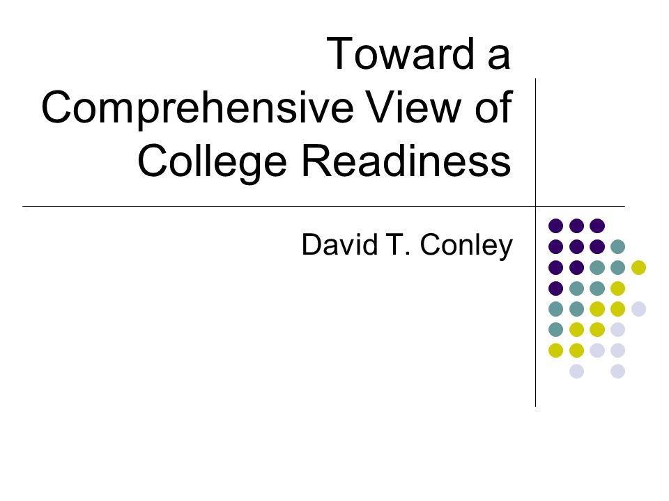 Toward a Comprehensive View of College Readiness David T. Conley