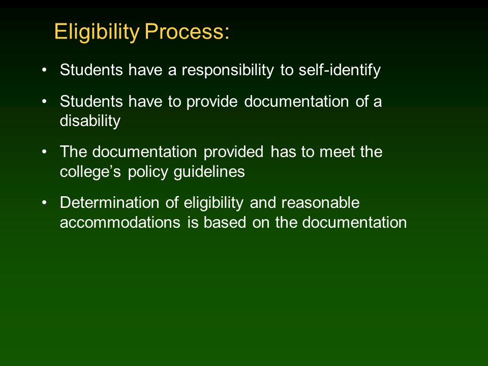 Eligibility Process: Students have a responsibility to self-identify Students have to provide documentation of a disability The documentation provided has to meet the college's policy guidelines Determination of eligibility and reasonable accommodations is based on the documentation