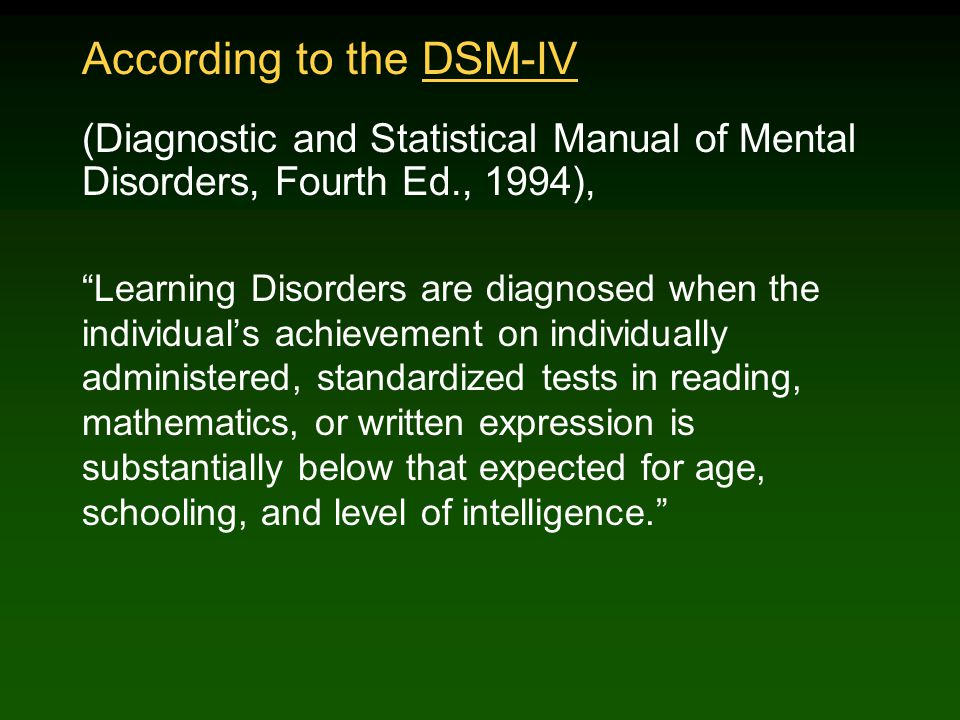According to the DSM-IV (Diagnostic and Statistical Manual of Mental Disorders, Fourth Ed., 1994), Learning Disorders are diagnosed when the individual's achievement on individually administered, standardized tests in reading, mathematics, or written expression is substantially below that expected for age, schooling, and level of intelligence.