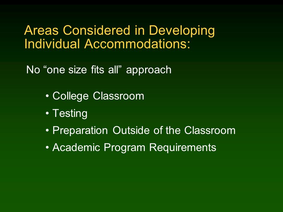Areas Considered in Developing Individual Accommodations: No one size fits all approach College Classroom Testing Preparation Outside of the Classroom Academic Program Requirements