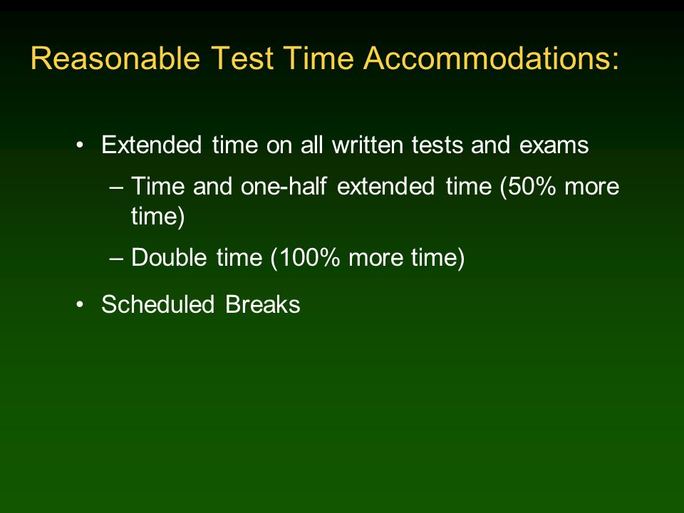 Reasonable Test Time Accommodations: Extended time on all written tests and exams –Time and one-half extended time (50% more time) –Double time (100% more time) Scheduled Breaks