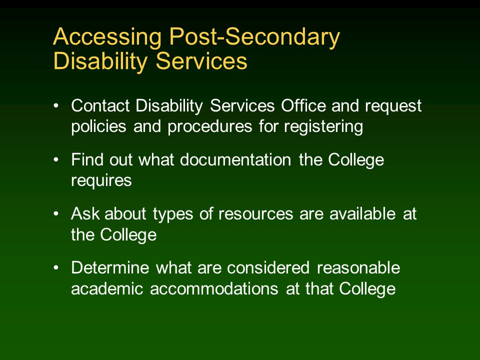 Accessing Post-Secondary Disability Services Contact Disability Services Office and request policies and procedures for registering Find out what documentation the College requires Ask about types of resources are available at the College Determine what are considered reasonable academic accommodations at that College