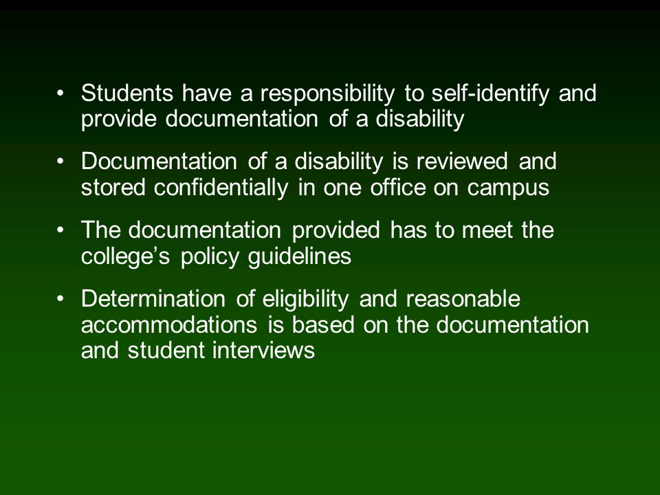Students have a responsibility to self-identify and provide documentation of a disability Documentation of a disability is reviewed and stored confidentially in one office on campus The documentation provided has to meet the college's policy guidelines Determination of eligibility and reasonable accommodations is based on the documentation and student interviews