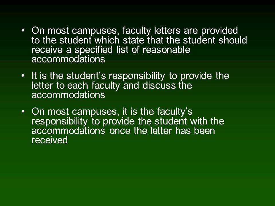 On most campuses, faculty letters are provided to the student which state that the student should receive a specified list of reasonable accommodations It is the student's responsibility to provide the letter to each faculty and discuss the accommodations On most campuses, it is the faculty's responsibility to provide the student with the accommodations once the letter has been received