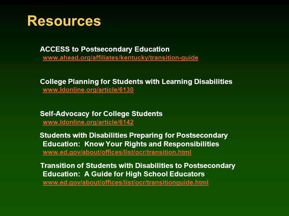 Resources ACCESS to Postsecondary Education www.ahead.org/affiliates/kentucky/transition-guide www.ahead.org/affiliates/kentucky/transition-guide College Planning for Students with Learning Disabilities www.ldonline.org/article/6130 www.ldonline.org/article/6130 Self-Advocacy for College Students www.ldonline.org/article/6142 www.ldonline.org/article/6142 Students with Disabilities Preparing for Postsecondary Education: Know Your Rights and Responsibilities www.ed.gov/about/offices/list/ocr/transition.html www.ed.gov/about/offices/list/ocr/transition.html Transition of Students with Disabilities to Postsecondary Education: A Guide for High School Educators www.ed.gov/about/offices/list/ocr/transitionguide.html www.ed.gov/about/offices/list/ocr/transitionguide.html