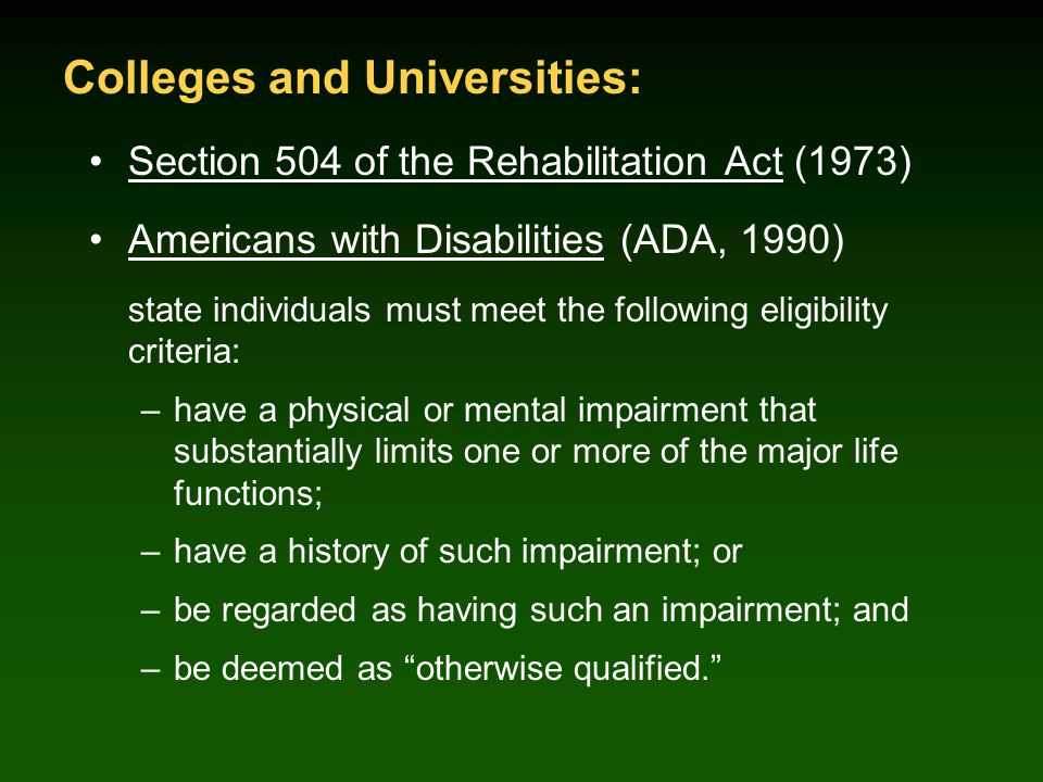 Section 504 of the Rehabilitation Act (1973) Americans with Disabilities (ADA, 1990) state individuals must meet the following eligibility criteria: –have a physical or mental impairment that substantially limits one or more of the major life functions; –have a history of such impairment; or –be regarded as having such an impairment; and –be deemed as otherwise qualified. Colleges and Universities: