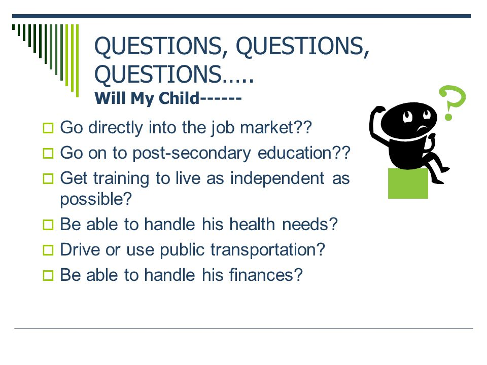 QUESTIONS, QUESTIONS, QUESTIONS….. Will My Child------  Go directly into the job market .