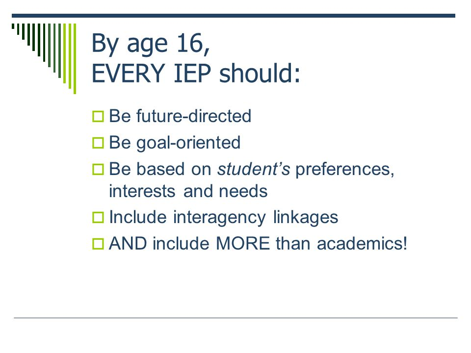 By age 16, EVERY IEP should:  Be future-directed  Be goal-oriented  Be based on student's preferences, interests and needs  Include interagency linkages  AND include MORE than academics!