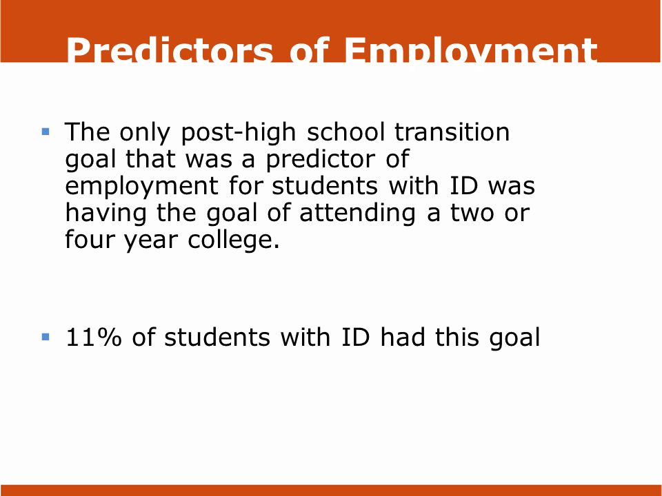 Predictors of Employment  The only post-high school transition goal that was a predictor of employment for students with ID was having the goal of attending a two or four year college.
